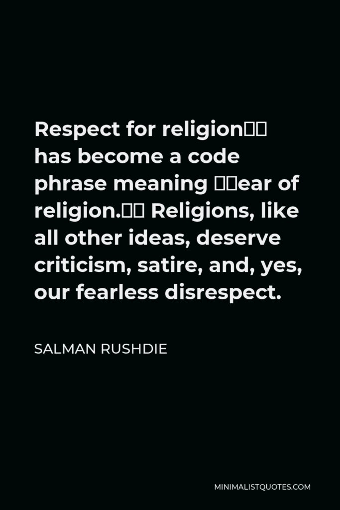 Salman Rushdie Quote - Respect for religion' has become a code phrase meaning 'fear of religion.' Religions, like all other ideas, deserve criticism, satire, and, yes, our fearless disrespect.