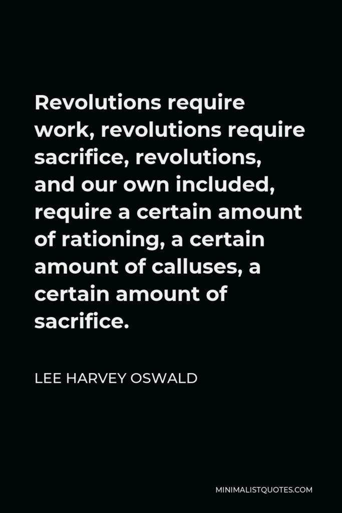 Lee Harvey Oswald Quote - Revolutions require work, revolutions require sacrifice, revolutions, and our own included, require a certain amount of rationing, a certain amount of calluses, a certain amount of sacrifice.