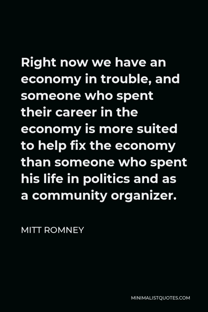Mitt Romney Quote - Right now we have an economy in trouble, and someone who spent their career in the economy is more suited to help fix the economy than someone who spent his life in politics and as a community organizer.