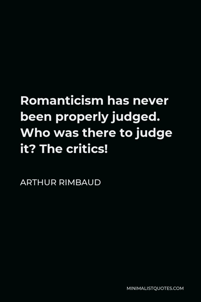 Arthur Rimbaud Quote - Romanticism has never been properly judged. Who was there to judge it? The critics!