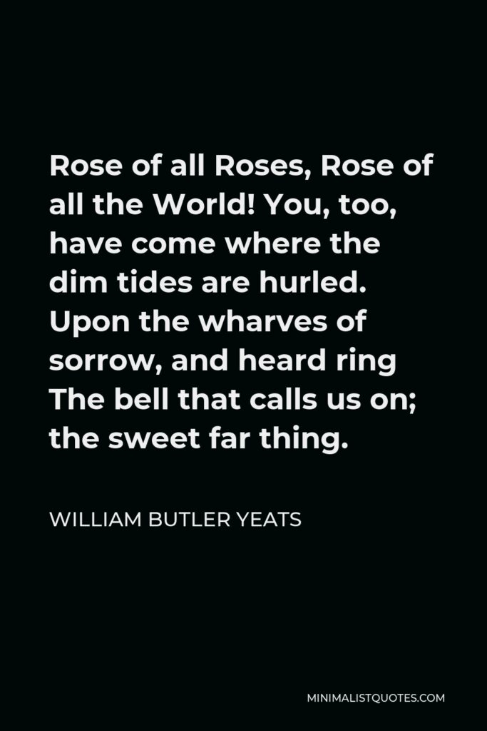 William Butler Yeats Quote - Rose of all Roses, Rose of all the World! You, too, have come where the dim tides are hurled. Upon the wharves of sorrow, and heard ring The bell that calls us on; the sweet far thing.