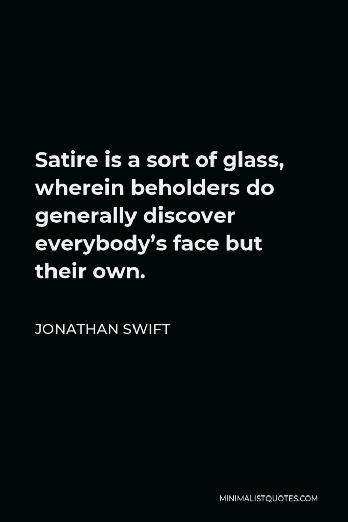 Jonathan Swift Quote - Satire is a sort of glass, wherein beholders do generally discover everybody's face but their own.