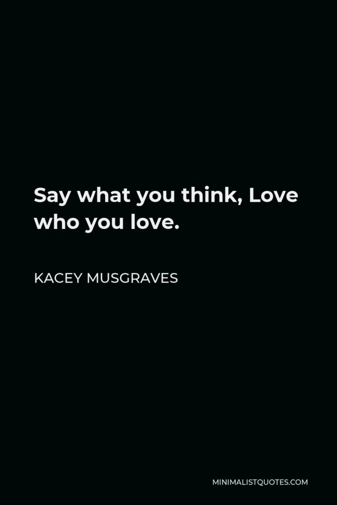 Kacey Musgraves Quote - Say what you think, Love who you love.