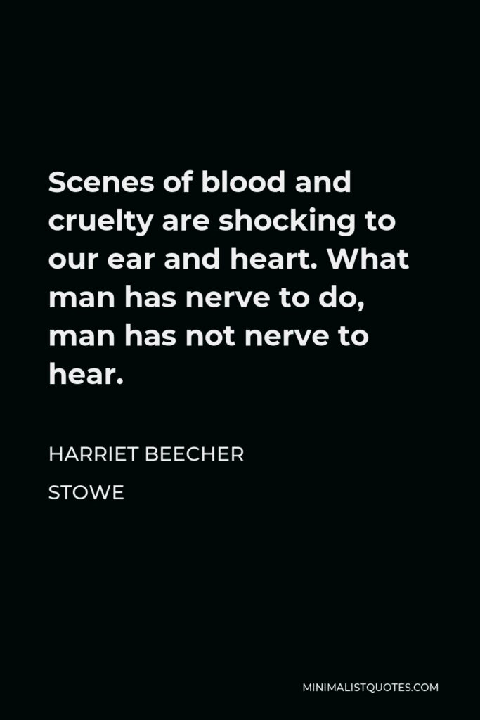 Harriet Beecher Stowe Quote - Scenes of blood and cruelty are shocking to our ear and heart. What man has nerve to do, man has not nerve to hear.