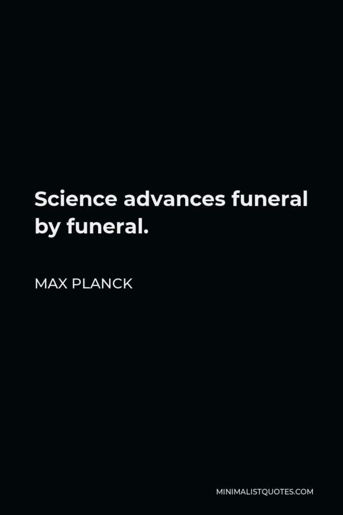 Max Planck Quote - Science advances funeral by funeral.