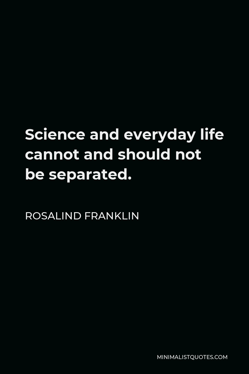 Rosalind Franklin Quote - Science and everyday life cannot and should not be separated.