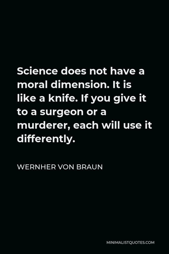 Wernher von Braun Quote - Science does not have a moral dimension. It is like a knife. If you give it to a surgeon or a murderer, each will use it differently.