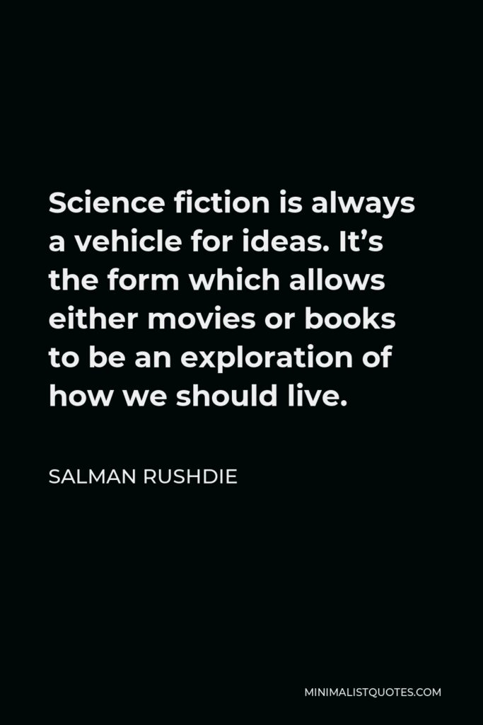 Salman Rushdie Quote - Science fiction is always a vehicle for ideas. It's the form which allows either movies or books to be an exploration of how we should live.