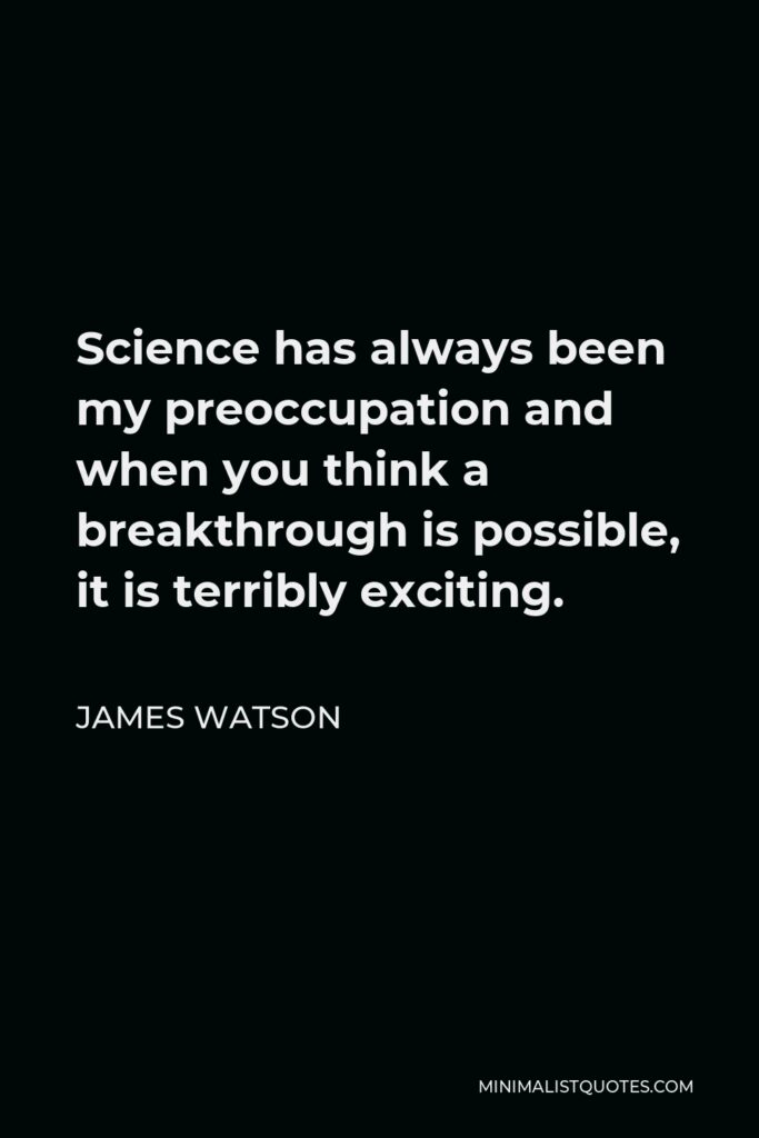 James Watson Quote - Science has always been my preoccupation and when you think a breakthrough is possible, it is terribly exciting.