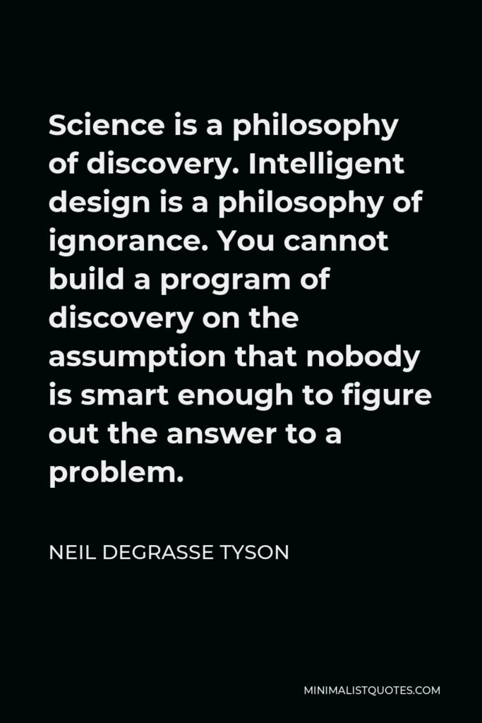 Neil deGrasse Tyson Quote - Science is a philosophy of discovery. Intelligent design is a philosophy of ignorance. You cannot build a program of discovery on the assumption that nobody is smart enough to figure out the answer to a problem.