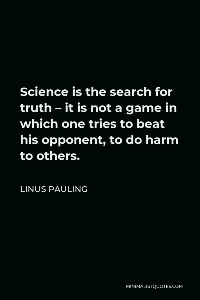 Linus Pauling Quote - Science is the search for truth – it is not a game in which one tries to beat his opponent, to do harm to others.