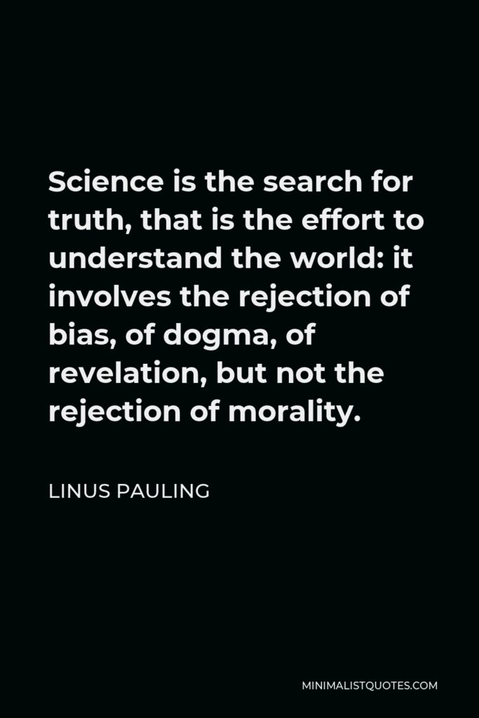 Linus Pauling Quote - Science is the search for truth, that is the effort to understand the world: it involves the rejection of bias, of dogma, of revelation, but not the rejection of morality.