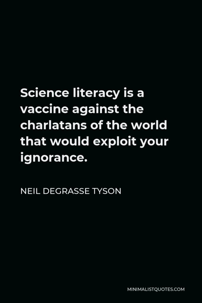 Neil deGrasse Tyson Quote - Science literacy is a vaccine against the charlatans of the world that would exploit your ignorance.