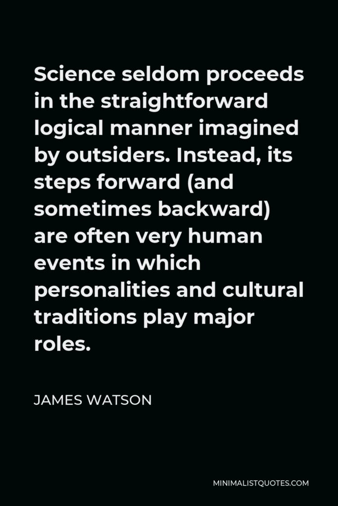 James Watson Quote - Science seldom proceeds in the straightforward logical manner imagined by outsiders. Instead, its steps forward (and sometimes backward) are often very human events in which personalities and cultural traditions play major roles.