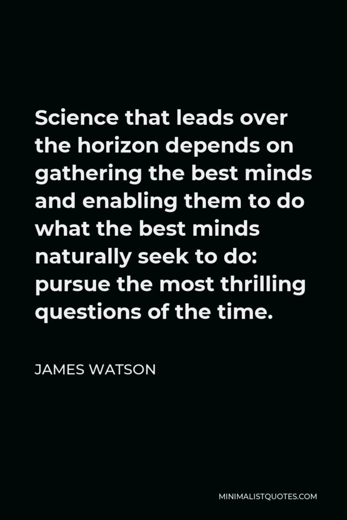 James Watson Quote - Science that leads over the horizon depends on gathering the best minds and enabling them to do what the best minds naturally seek to do: pursue the most thrilling questions of the time.