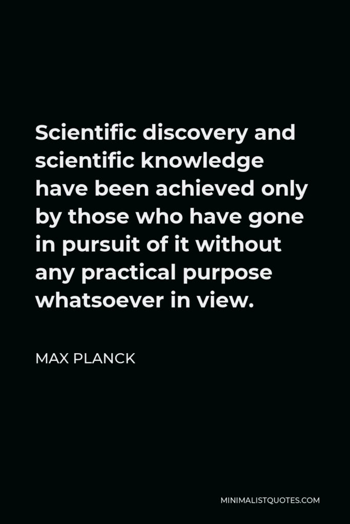 Max Planck Quote - Scientific discovery and scientific knowledge have been achieved only by those who have gone in pursuit of it without any practical purpose whatsoever in view.
