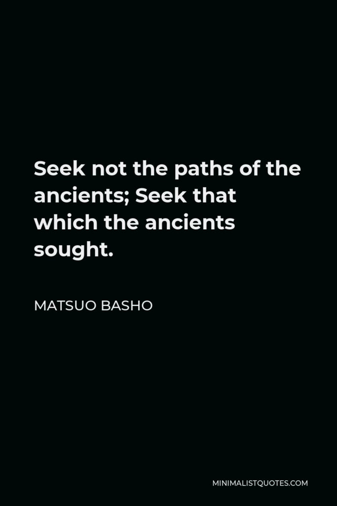 Matsuo Basho Quote - Seek not the paths of the ancients; Seek that which the ancients sought.