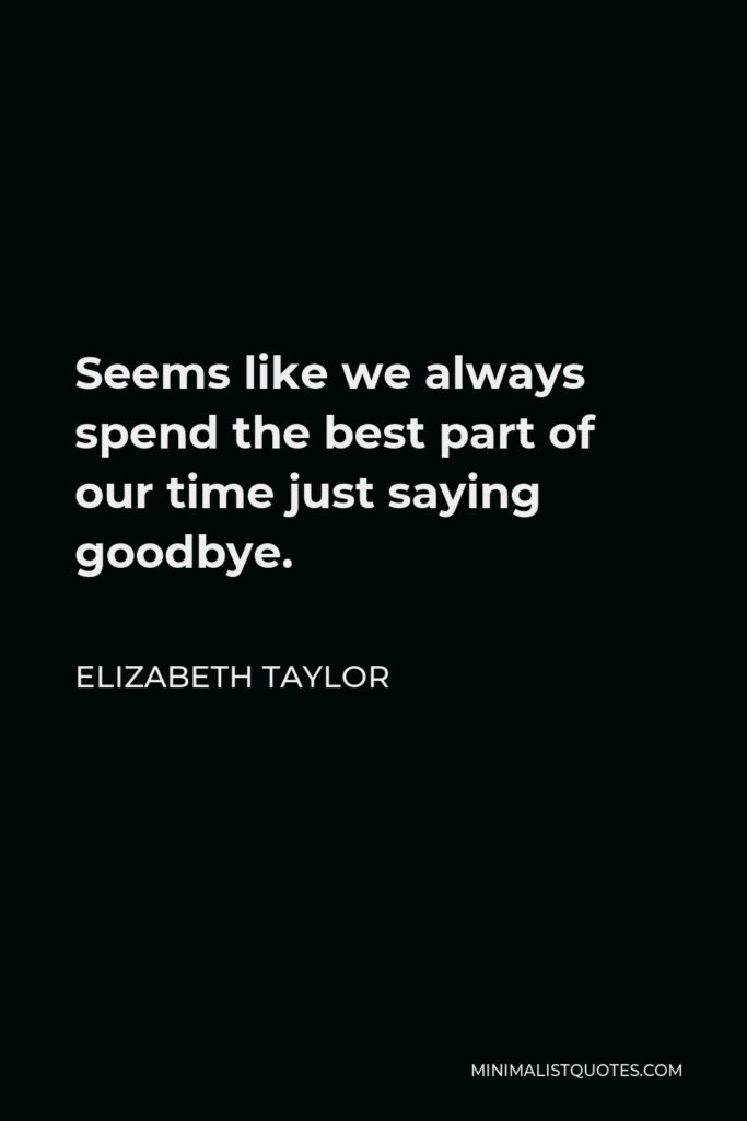Elizabeth Taylor Quote - Seems like we always spend the best part of our time just saying goodbye.