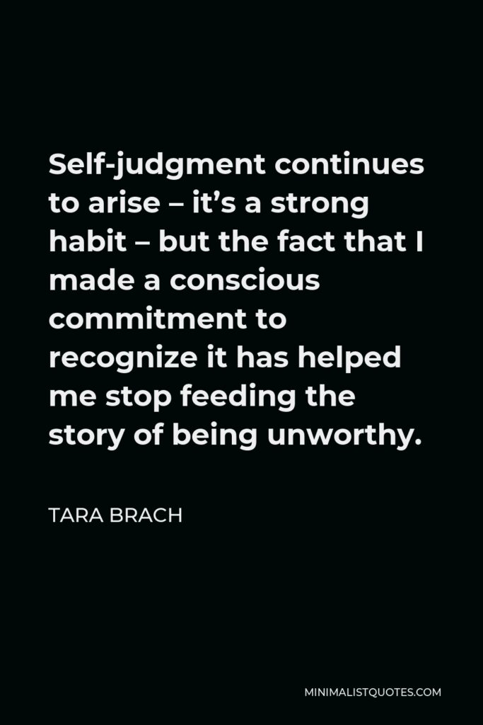Tara Brach Quote - Self-judgment continues to arise – it's a strong habit – but the fact that I made a conscious commitment to recognize it has helped me stop feeding the story of being unworthy.