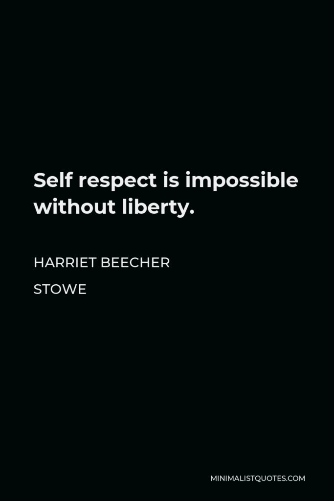 Harriet Beecher Stowe Quote - Self respect is impossible without liberty.