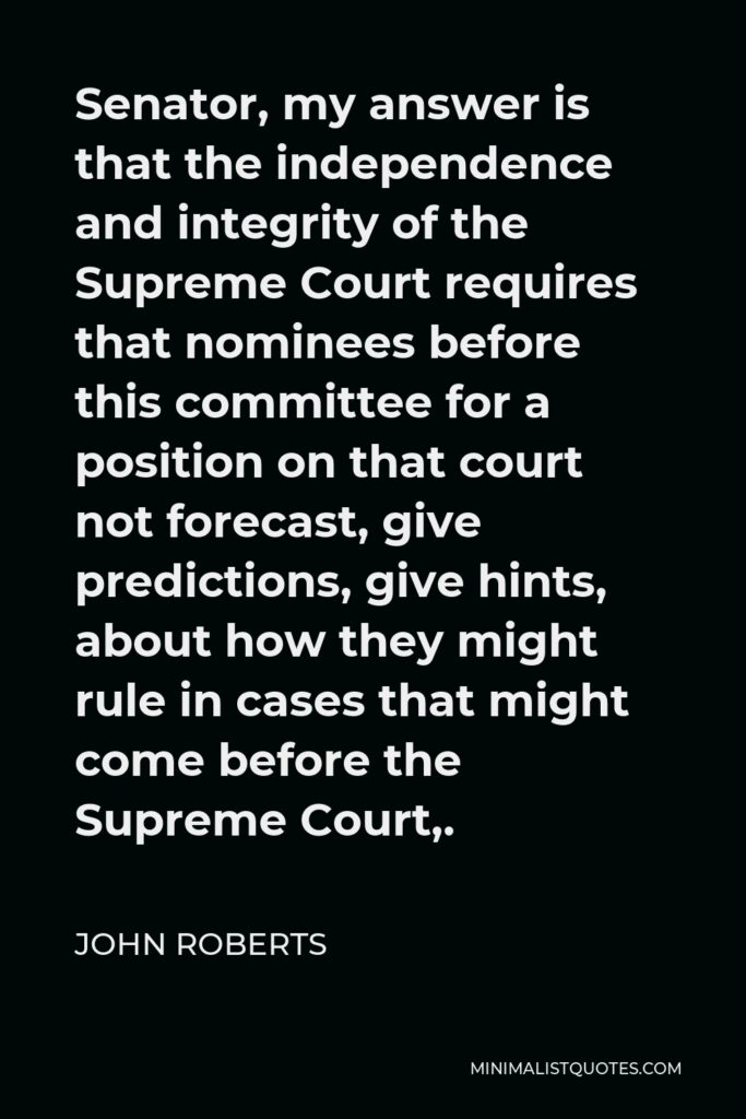 John Roberts Quote - Senator, my answer is that the independence and integrity of the Supreme Court requires that nominees before this committee for a position on that court not forecast, give predictions, give hints, about how they might rule in cases that might come before the Supreme Court,.