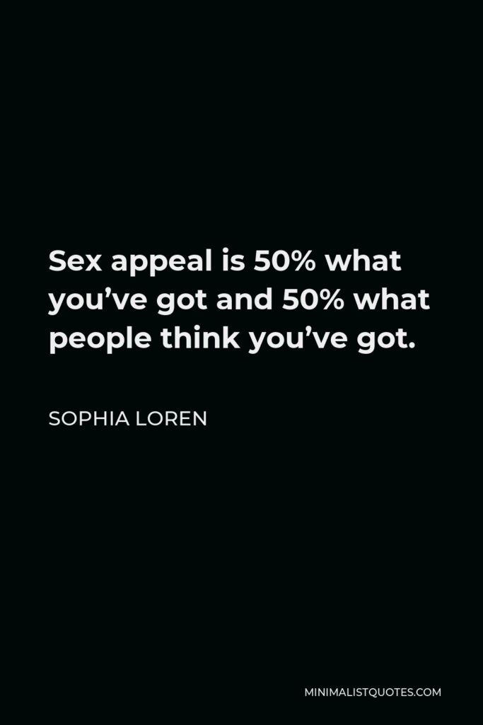 Sophia Loren Quote - Sex appeal is 50% what you've got and 50% what people think you've got.