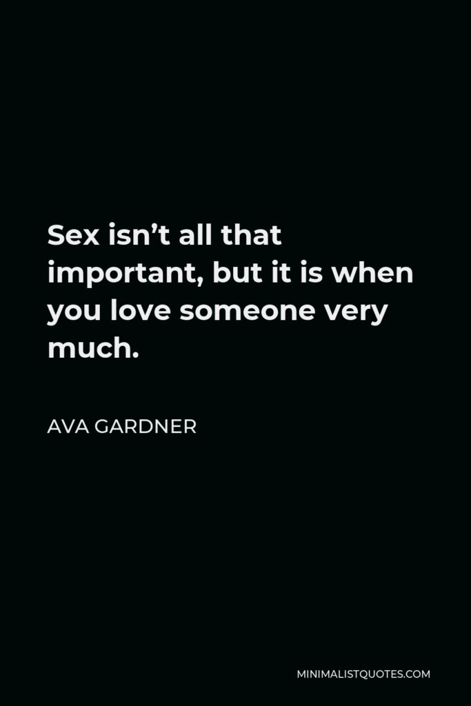 Ava Gardner Quote - Sex isn't all that important, but it is when you love someone very much.