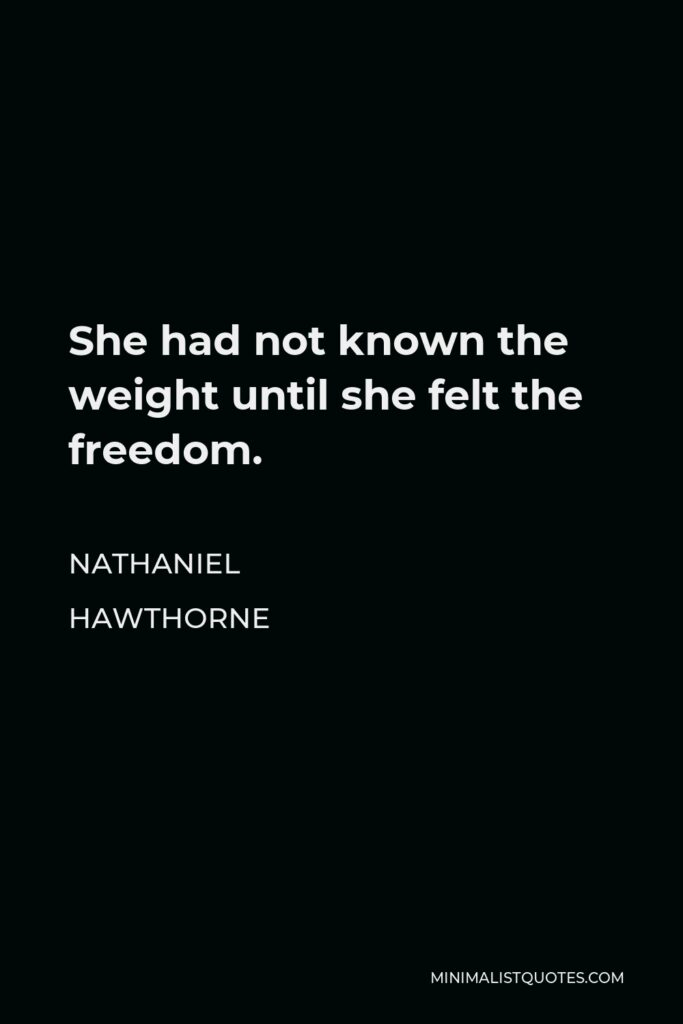 Nathaniel Hawthorne Quote - She had not known the weight until she felt the freedom.
