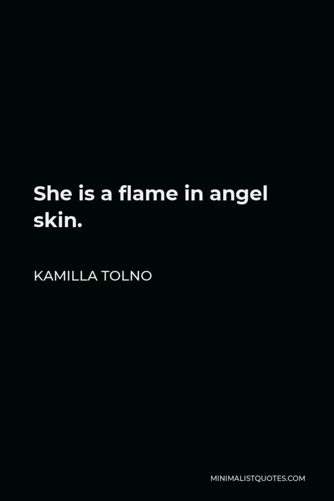 Kamilla Tolno Quote - She is a flame in angel skin.