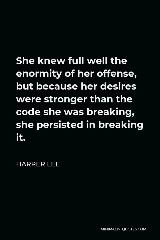 Harper Lee Quote - She knew full well the enormity of her offense, but because her desires were stronger than the code she was breaking, she persisted in breaking it.