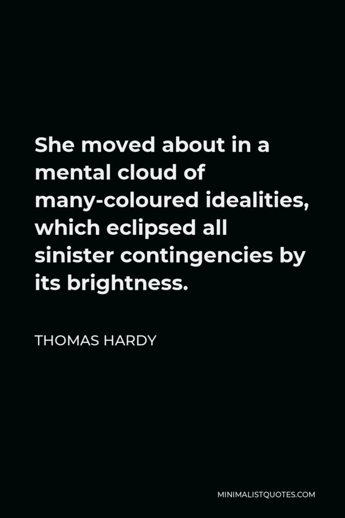 Thomas Hardy Quote - She moved about in a mental cloud of many-coloured idealities, which eclipsed all sinister contingencies by its brightness.