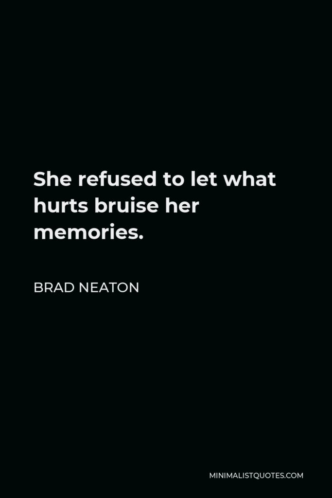 Brad Neaton Quote - She refused to let what hurts bruise her memories.