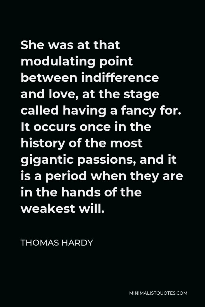 Thomas Hardy Quote - She was at that modulating point between indifference and love, at the stage called having a fancy for. It occurs once in the history of the most gigantic passions, and it is a period when they are in the hands of the weakest will.