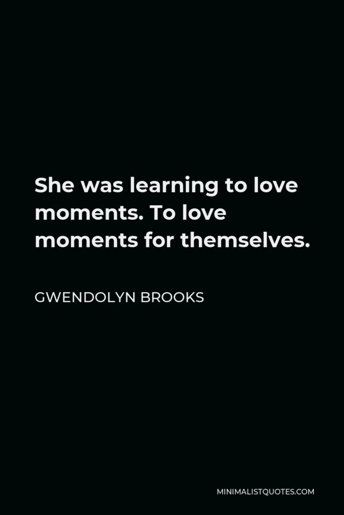 Gwendolyn Brooks Quote - She was learning to love moments. To love moments for themselves.