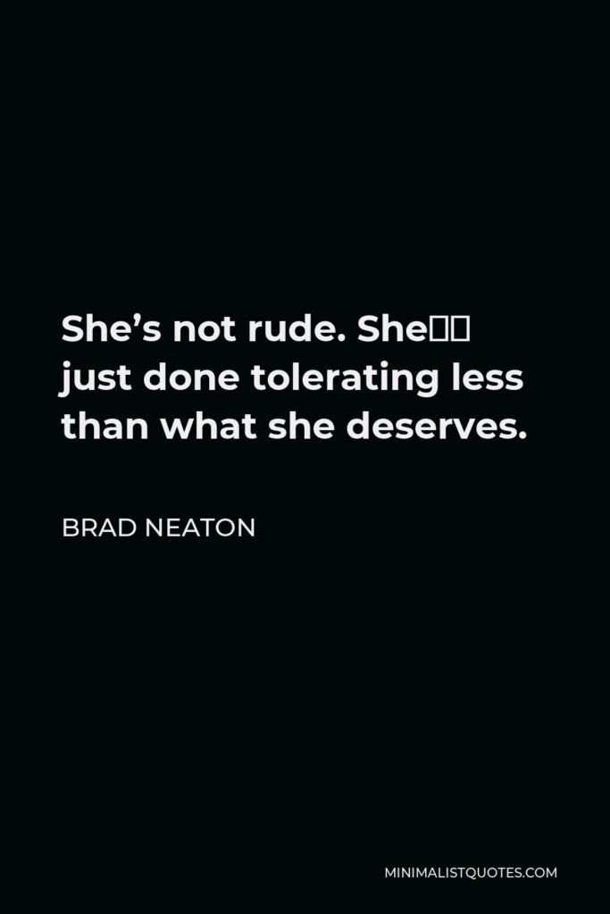 Brad Neaton Quote - She's not rude. She's just done tolerating less than what she deserves.