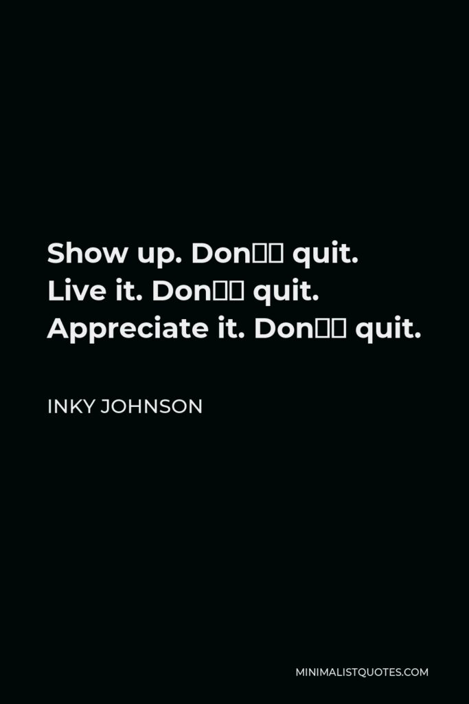 Inky Johnson Quote - Show up. Don't quit. Live it. Don't quit. Appreciate it. Don't quit.