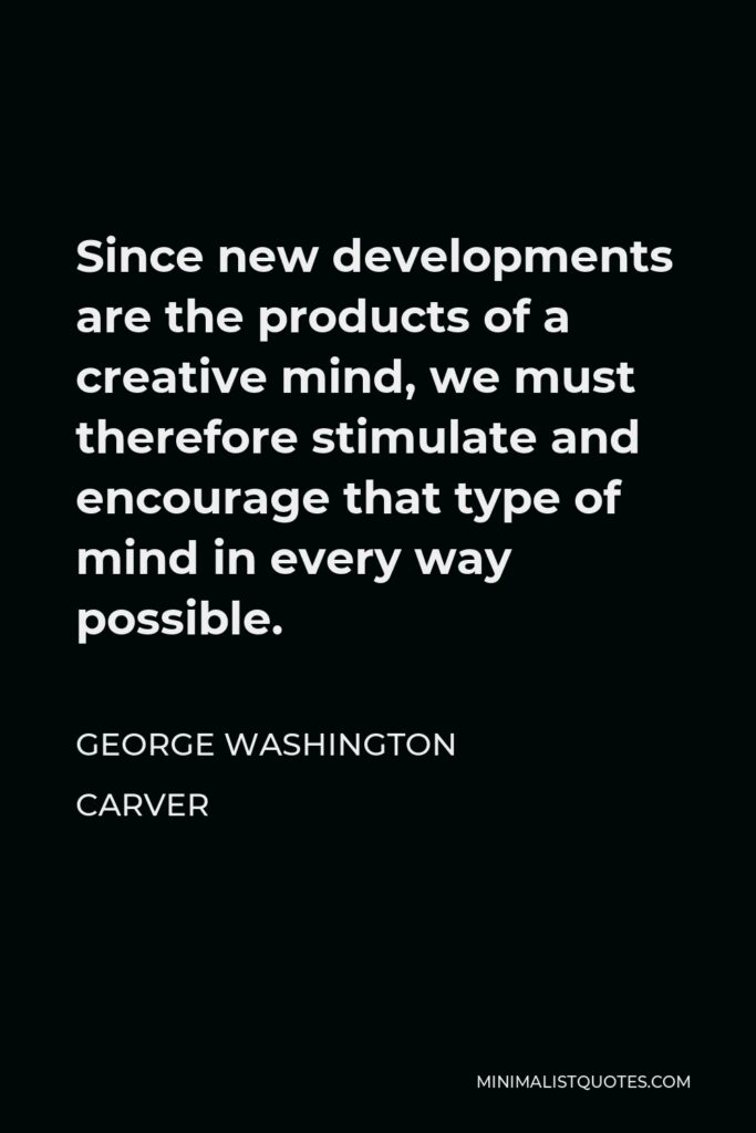 George Washington Carver Quote - Since new developments are the products of a creative mind, we must therefore stimulate and encourage that type of mind in every way possible.