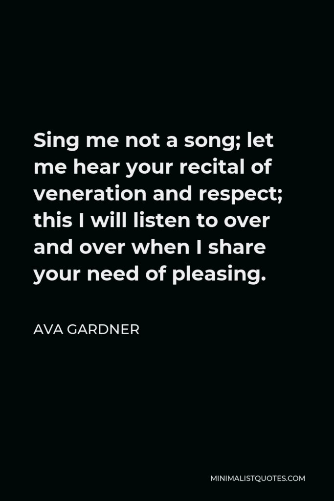 Ava Gardner Quote - Sing me not a song; let me hear your recital of veneration and respect; this I will listen to over and over when I share your need of pleasing.