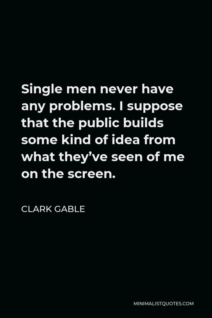 Clark Gable Quote - Single men never have any problems. I suppose that the public builds some kind of idea from what they've seen of me on the screen.