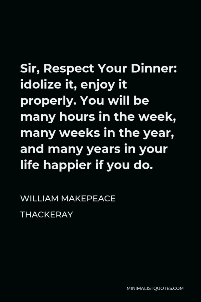 William Makepeace Thackeray Quote - Sir, Respect Your Dinner: idolize it, enjoy it properly. You will be many hours in the week, many weeks in the year, and many years in your life happier if you do.
