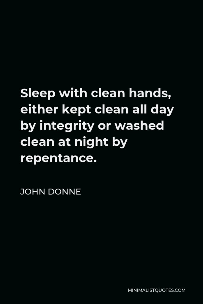 John Donne Quote - Sleep with clean hands, either kept clean all day by integrity or washed clean at night by repentance.