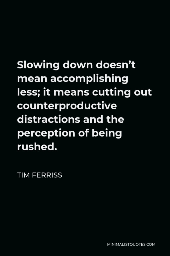 Tim Ferriss Quote - Slowing down doesn't mean accomplishing less; it means cutting out counterproductive distractions and the perception of being rushed.