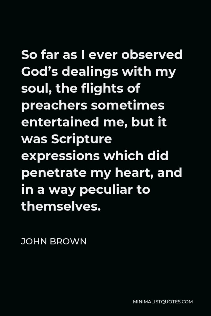 John Brown Quote - So far as I ever observed God's dealings with my soul, the flights of preachers sometimes entertained me, but it was Scripture expressions which did penetrate my heart, and in a way peculiar to themselves.