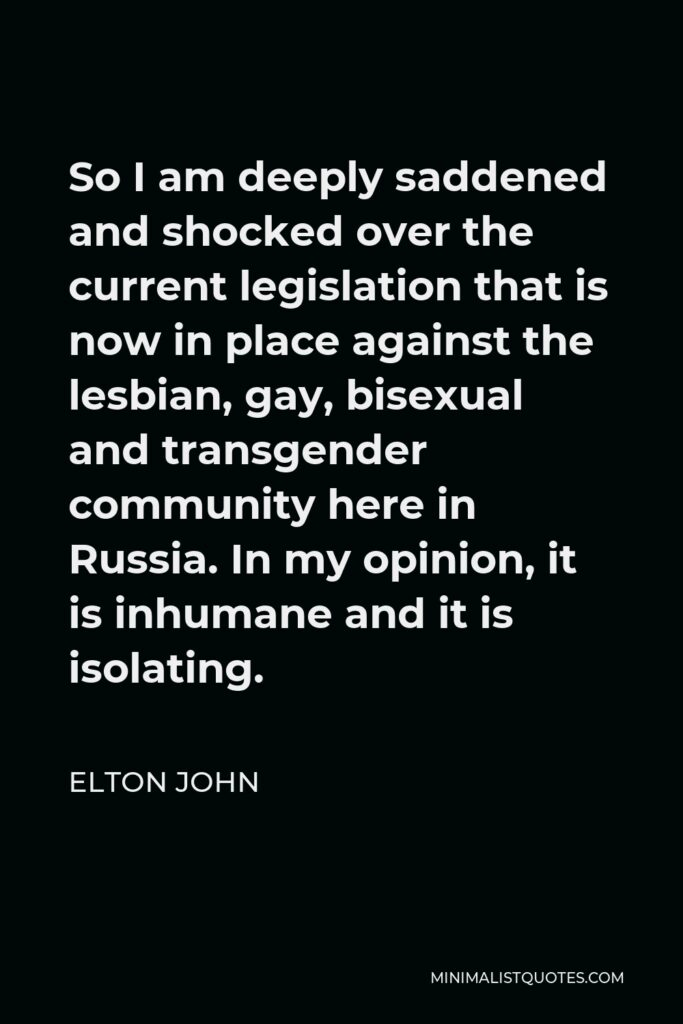 Elton John Quote - So I am deeply saddened and shocked over the current legislation that is now in place against the lesbian, gay, bisexual and transgender community here in Russia. In my opinion, it is inhumane and it is isolating.