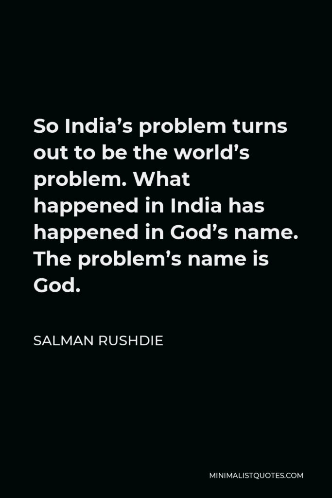 Salman Rushdie Quote - So India's problem turns out to be the world's problem. What happened in India has happened in God's name. The problem's name is God.