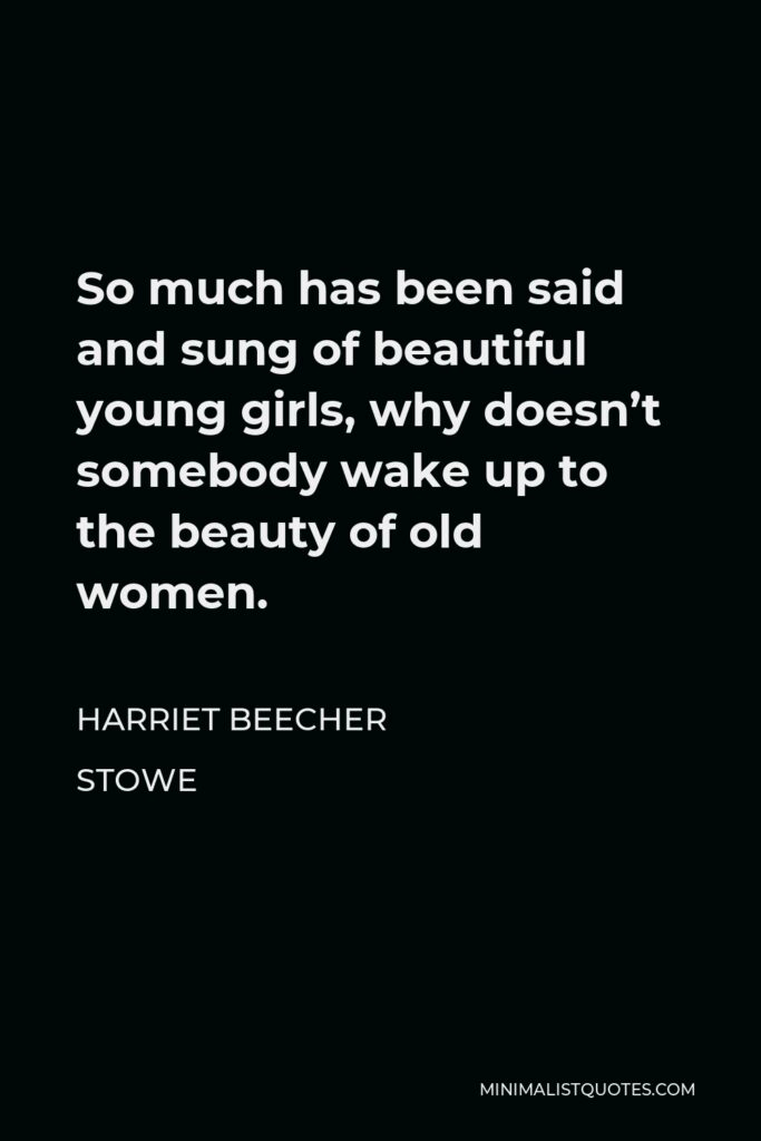 Harriet Beecher Stowe Quote - So much has been said and sung of beautiful young girls, why doesn't somebody wake up to the beauty of old women.