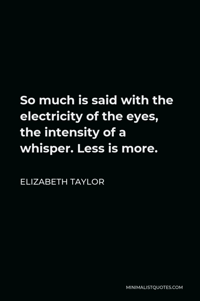 Elizabeth Taylor Quote - So much is said with the electricity of the eyes, the intensity of a whisper. Less is more.