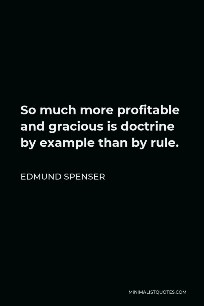 Edmund Spenser Quote - So much more profitable and gracious is doctrine by example than by rule.