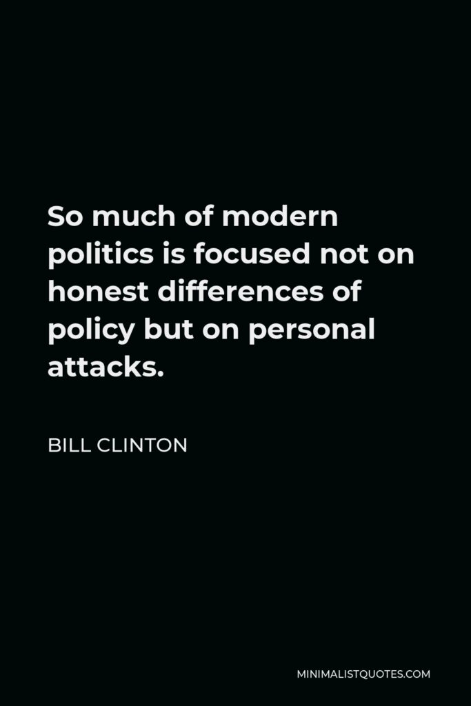 Bill Clinton Quote - So much of modern politics is focused not on honest differences of policy but on personal attacks.