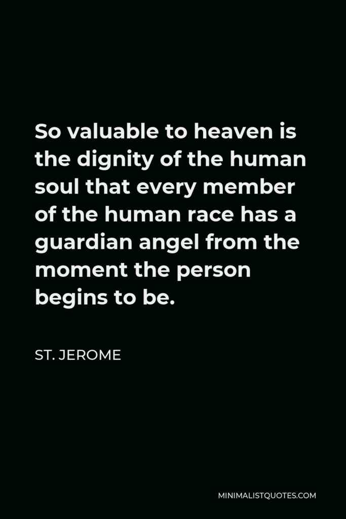 St. Jerome Quote - So valuable to heaven is the dignity of the human soul that every member of the human race has a guardian angel from the moment the person begins to be.